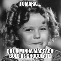TOMARA....QUE A MINHA MÃE FAÇA BOLO DE CHOCOLATE
