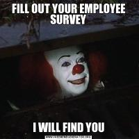 FILL OUT YOUR EMPLOYEE SURVEYI WILL FIND YOU