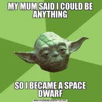 MY MUM SAID I COULD BE ANYTHINGSO I BECAME A SPACE DWARF