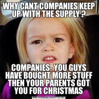 WHY CANT COMPANIES KEEP UP WITH THE SUPPLY ?COMPANIES- YOU GUYS HAVE BOUGHT MORE STUFF THEN YOUR PARENTS GOT YOU FOR CHRISTMAS