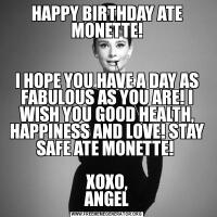 HAPPY BIRTHDAY ATE MONETTE!I HOPE YOU HAVE A DAY AS FABULOUS AS YOU ARE! I WISH YOU GOOD HEALTH, HAPPINESS AND LOVE! STAY SAFE ATE MONETTE!   XOXO, ANGEL