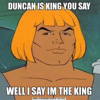 DUNCAN IS KING YOU SAYWELL I SAY IM THE KING