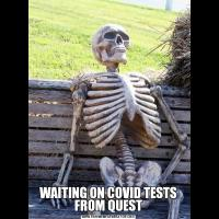 WAITING ON COVID TESTS FROM QUEST