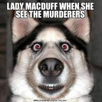 LADY MACDUFF WHEN SHE SEE THE MURDERERS
