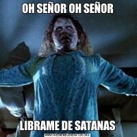 OH SEÑOR OH SEÑORLIBRAME DE SATANAS