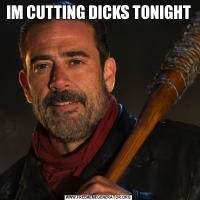 IM CUTTING DICKS TONIGHT