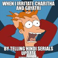 WHEN I IRRITATE CHARITHA AND GAYATRIBY TELLING HINDI SERIALS UPDATE