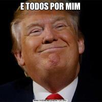 E TODOS POR MIM
