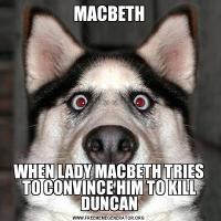 MACBETHWHEN LADY MACBETH TRIES TO CONVINCE HIM TO KILL DUNCAN