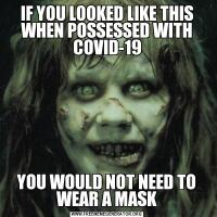 IF YOU LOOKED LIKE THIS WHEN POSSESSED WITH COVID-19YOU WOULD NOT NEED TO WEAR A MASK