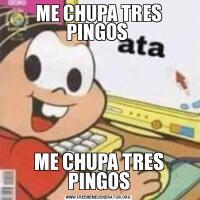 ME CHUPA TRES PINGOS ME CHUPA TRES PINGOS