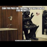 CAN YOU PASS ME THE ROLL OF TOILET PAPER FOR MI BUTT?