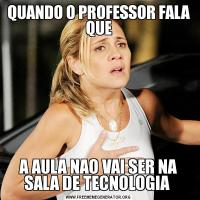 QUANDO O PROFESSOR FALA QUEA AULA NAO VAI SER NA SALA DE TECNOLOGIA