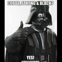 COFFEE, STRONG & BLACK?YES!