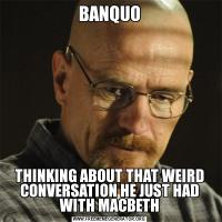 BANQUOTHINKING ABOUT THAT WEIRD CONVERSATION HE JUST HAD WITH MACBETH