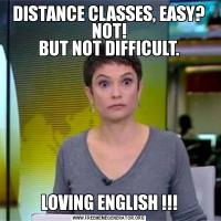 DISTANCE CLASSES, EASY? NOT! BUT NOT DIFFICULT. LOVING ENGLISH !!!