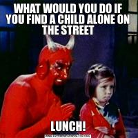 WHAT WOULD YOU DO IF YOU FIND A CHILD ALONE ON THE STREETLUNCH!