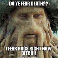 DO YE FEAR DEATH??I FEAR HUGS RIGHT NOW BITCH!!