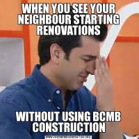 WHEN YOU SEE YOUR NEIGHBOUR STARTING RENOVATIONSWITHOUT USING BCMB CONSTRUCTION