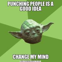 PUNCHING PEOPLE IS A GOOD IDEACHANGE MY MIND