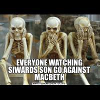 EVERYONE WATCHING SIWARDS SON GO AGAINST MACBETH