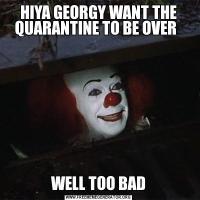 HIYA GEORGY WANT THE QUARANTINE TO BE OVER  WELL TOO BAD