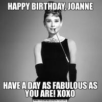 HAPPY BIRTHDAY, JOANNEHAVE A DAY AS FABULOUS AS YOU ARE! XOXO