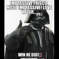 IMPRESSIVE FRISCO, MOST IMPRESSIVE! LOVE VADER...WIN HE DID!