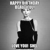 HAPPY BIRTHDAY BEAUTIFUL!LOVE YOU!  SHEL