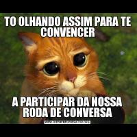 TO OLHANDO ASSIM PARA TE CONVENCERA PARTICIPAR DA NOSSA RODA DE CONVERSA