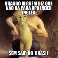 QUANDO ALGUÉM DIZ QUE NÃO DÁ PARA APRENDER INGLÊSSEM SAIR DO  BRASIL