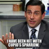 I HAVE BEEN HIT WITH CUPID'S SPARROW.