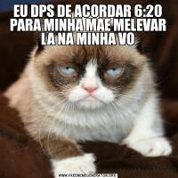 EU DPS DE ACORDAR 6:20 PARA MINHA MAE MELEVAR LA NA MINHA VO