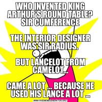 WHO INVENTED KING ARTHUR'S ROUND TABLE? SIR CUMFERENCE  THE INTERIOR DESIGNER WAS SIR RADIUS.   BUT LANCELOT FROM CAMELOT...  CAME A LOT ... BECAUSE HE USED HIS LANCE A LOT …