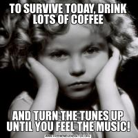 TO SURVIVE TODAY, DRINK LOTS OF COFFEEAND TURN THE TUNES UP UNTIL YOU FEEL THE MUSIC!