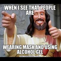 WHEN I SEE THAT PEOPLE AREWEARING MASK AND USING ALCOHOL GEL