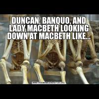 DUNCAN, BANQUO, AND LADY MACBETH LOOKING DOWN AT MACBETH LIKE...