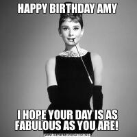 HAPPY BIRTHDAY AMYI HOPE YOUR DAY IS AS FABULOUS AS YOU ARE!