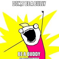 DON,T BE A BULLYBE A BUDDY