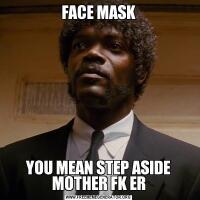 FACE MASKYOU MEAN STEP ASIDE MOTHER FK ER