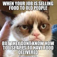WHEN YOUR JOB IS SELLING FOOD TO OLD PEOPLEBUT THEY DONT KNOW HOW TO USE APPS TO HAVE FOOD DELIVERED