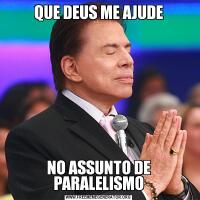 QUE DEUS ME AJUDENO ASSUNTO DE PARALELISMO