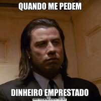 QUANDO ME PEDEMDINHEIRO EMPRESTADO