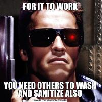 FOR IT TO WORKYOU NEED OTHERS TO WASH AND SANITIZE ALSO