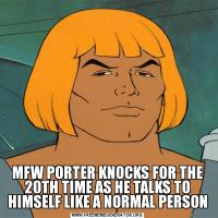 MFW PORTER KNOCKS FOR THE 20TH TIME AS HE TALKS TO HIMSELF LIKE A NORMAL PERSON