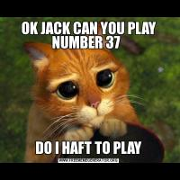 OK JACK CAN YOU PLAY NUMBER 37  DO I HAFT TO PLAY