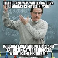IN THE SAME WAY WALLEX DA SILVA GUIMARÃES IS HITLER HIMSELFWILLIAM ARIEL MOUNTER IS ANU (YAHWEH / SATURN) HIMSELF, WHAT IS THE PROBLEM?