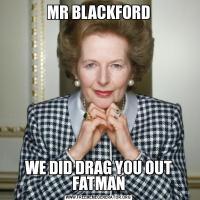 MR BLACKFORDWE DID DRAG YOU OUT FATMAN