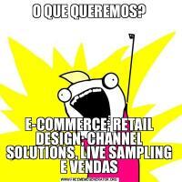 O QUE QUEREMOS?E-COMMERCE; RETAIL DESIGN; CHANNEL SOLUTIONS, LIVE SAMPLING E VENDAS