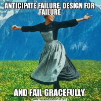 ANTICIPATE FAILURE, DESIGN FOR FAILUREAND FAIL GRACEFULLY